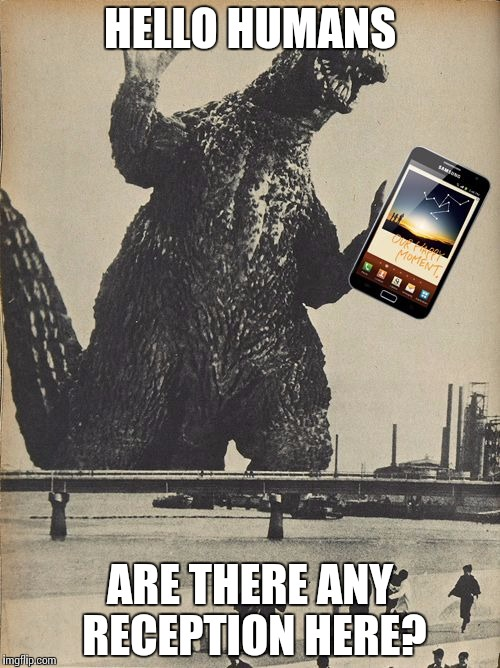 Godzilla Cellphone | HELLO HUMANS ARE THERE ANY RECEPTION HERE? | image tagged in godzilla cellphone | made w/ Imgflip meme maker