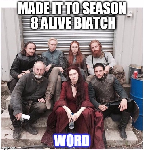 MADE IT TO SEASON 8 ALIVE BIATCH WORD | image tagged in got | made w/ Imgflip meme maker