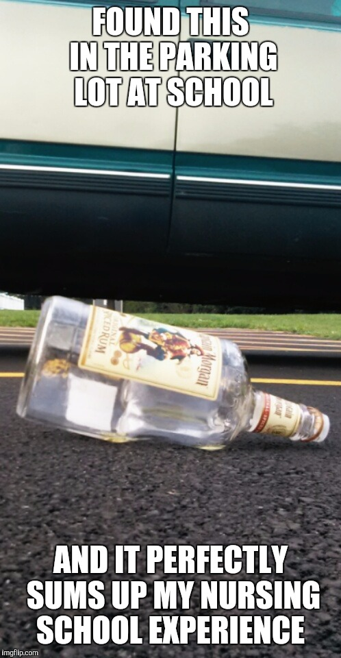 rum is the answer | FOUND THIS IN THE PARKING LOT AT SCHOOL AND IT PERFECTLY SUMS UP MY NURSING SCHOOL EXPERIENCE | image tagged in nursing school | made w/ Imgflip meme maker