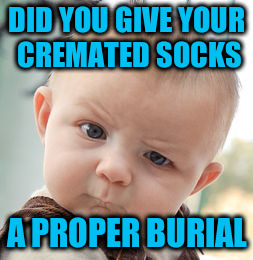 Skeptical Baby Meme | DID YOU GIVE YOUR CREMATED SOCKS A PROPER BURIAL | image tagged in memes,skeptical baby | made w/ Imgflip meme maker