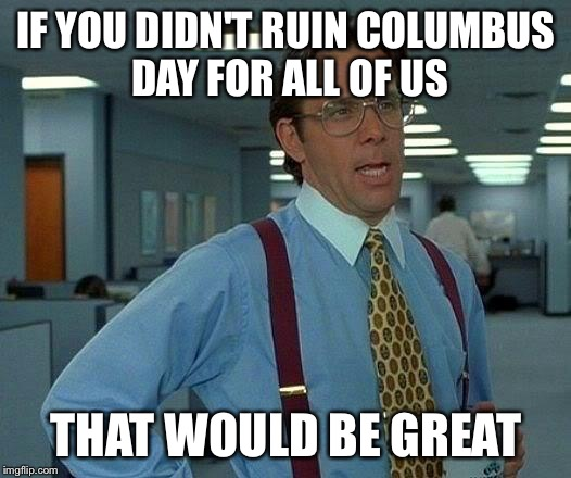 That Would Be Great Meme | IF YOU DIDN'T RUIN COLUMBUS DAY FOR ALL OF US THAT WOULD BE GREAT | image tagged in memes,that would be great | made w/ Imgflip meme maker