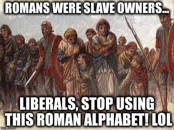 Roman alphabet | ROMANS WERE SLAVE OWNERS... LIBERALS, STOP USING THIS ROMAN ALPHABET! LOL | image tagged in roman slavers,antifa cretins,whitewashing history,blm,liberal morons | made w/ Imgflip meme maker