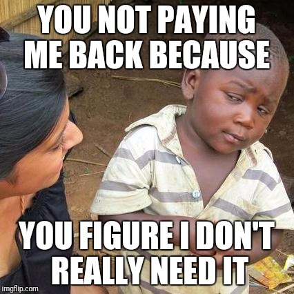 Third World Skeptical Kid Meme | YOU NOT PAYING ME BACK BECAUSE YOU FIGURE I DON'T REALLY NEED IT | image tagged in memes,third world skeptical kid | made w/ Imgflip meme maker
