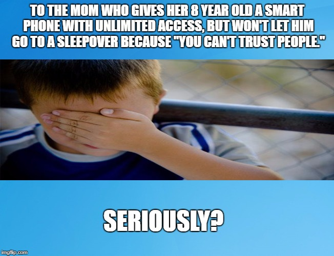 "Blue Background 42 | TO THE MOM WHO GIVES HER 8 YEAR OLD A SMART PHONE WITH UNLIMITED ACCESS, BUT WON'T LET HIM GO TO A SLEEPOVER BECAUSE ""YOU CAN'T TRUST PEOPLE 