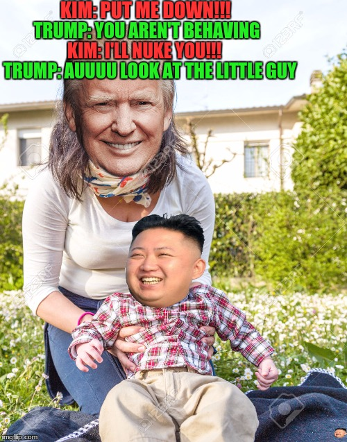 NK is just funny to look at now | KIM: PUT ME DOWN!!! TRUMP: YOU AREN'T BEHAVING KIM: I'LL NUKE YOU!!! TRUMP: AUUUU LOOK AT THE LITTLE GUY | image tagged in skeptical baby,angry baby,trump,kim jong un | made w/ Imgflip meme maker