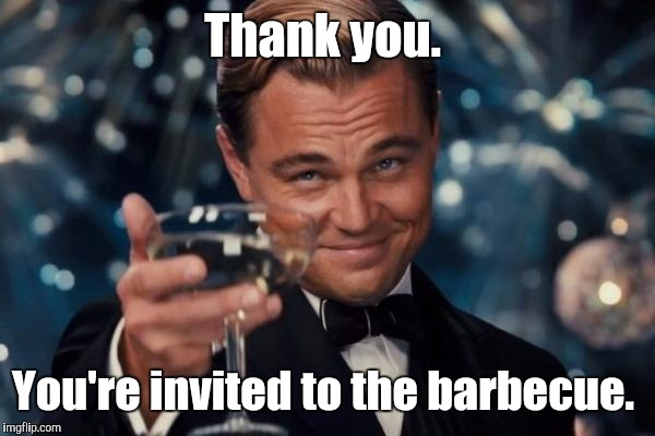 Leonardo Dicaprio Cheers Meme | Thank you. You're invited to the barbecue. | image tagged in memes,leonardo dicaprio cheers | made w/ Imgflip meme maker
