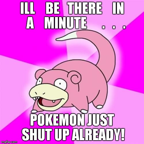 Slowpoke Meme | ILL    BE   THERE    IN   A    MINUTE      .   .   . POKEMON JUST SHUT UP ALREADY! | image tagged in memes,slowpoke | made w/ Imgflip meme maker