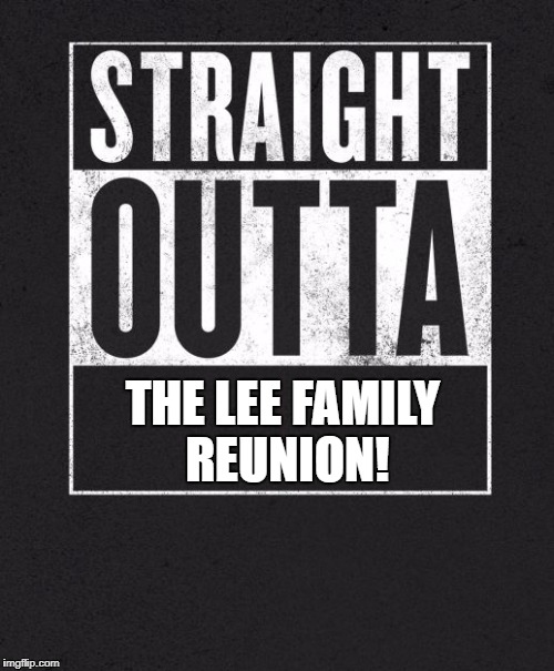 Straight Outta X blank template | THE LEE FAMILY REUNION! | image tagged in straight outta x blank template | made w/ Imgflip meme maker