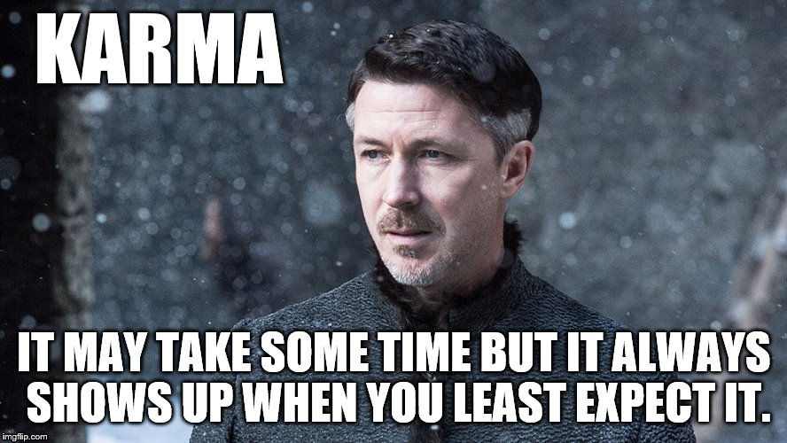 Karma | KARMA IT MAY TAKE SOME TIME BUT IT ALWAYS SHOWS UP WHEN YOU LEAST EXPECT IT. | image tagged in game of thrones | made w/ Imgflip meme maker