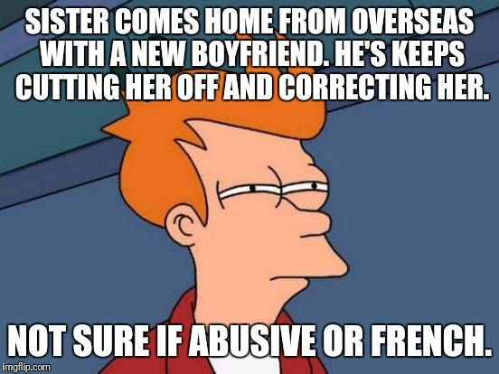 Futurama Fry Meme | SISTER COMES HOME FROM OVERSEAS WITH A NEW BOYFRIEND. HE'S KEEPS CUTTING HER OFF AND CORRECTING HER. NOT SURE IF ABUSIVE OR FRENCH. | image tagged in memes,futurama fry,AdviceAnimals | made w/ Imgflip meme maker