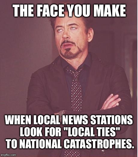 "It is not about you - more fake news | THE FACE YOU MAKE WHEN LOCAL NEWS STATIONS LOOK FOR ""LOCAL TIES"" TO NATIONAL CATASTROPHES. 