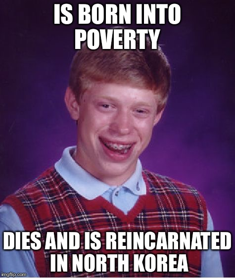 Bad Luck Brian Meme | IS BORN INTO POVERTY DIES AND IS REINCARNATED IN NORTH KOREA | image tagged in memes,bad luck brian | made w/ Imgflip meme maker