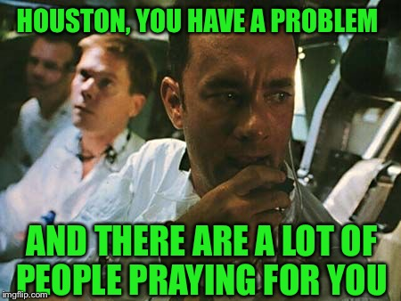 The devestation is astronomical and so sad | HOUSTON, YOU HAVE A PROBLEM AND THERE ARE A LOT OF PEOPLE PRAYING FOR YOU | image tagged in houston we have a problem | made w/ Imgflip meme maker