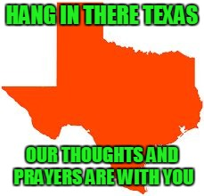 HANG IN THERE TEXAS OUR THOUGHTS AND PRAYERS ARE WITH YOU | image tagged in texas | made w/ Imgflip meme maker