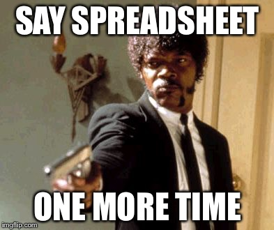 Say That Again I Dare You Meme | SAY SPREADSHEET ONE MORE TIME | image tagged in memes,say that again i dare you | made w/ Imgflip meme maker