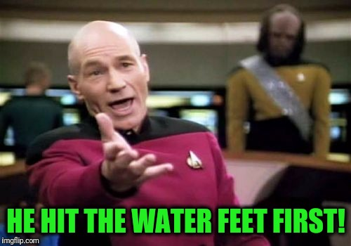 Picard Wtf Meme | HE HIT THE WATER FEET FIRST! | image tagged in memes,picard wtf | made w/ Imgflip meme maker