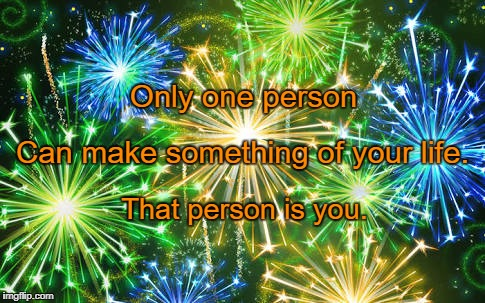 Only one person That person is you. Can make something of your life. | image tagged in fireworks | made w/ Imgflip meme maker