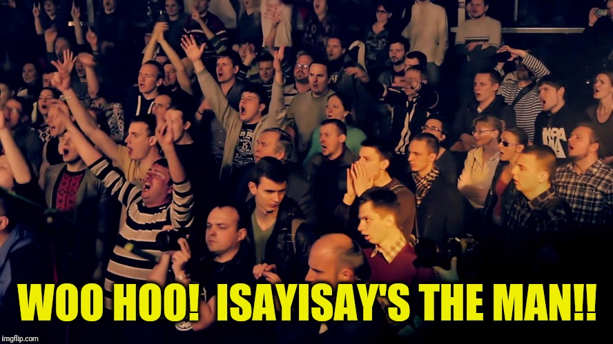 Clapping audience | WOO HOO!  ISAYISAY'S THE MAN!! | image tagged in clapping audience | made w/ Imgflip meme maker