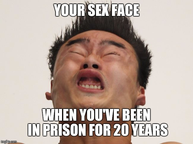 YOUR SEX FACE WHEN YOU'VE BEEN IN PRISON FOR 20 YEARS | image tagged in sex face | made w/ Imgflip meme maker