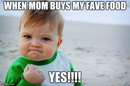 Success Kid Original Meme | WHEN MOM BUYS MY FAVE FOOD YES!!!! | image tagged in memes,success kid original | made w/ Imgflip meme maker