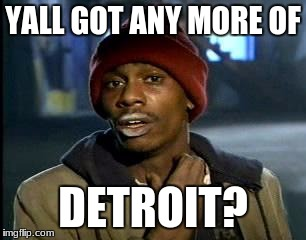 Y'all Got Any More Of That Meme | YALL GOT ANY MORE OF DETROIT? | image tagged in memes,yall got any more of | made w/ Imgflip meme maker