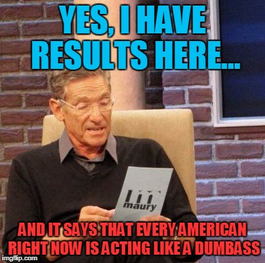 We're starting a war on something we ended in the SIXTIES for crying out loud!!! | YES, I HAVE RESULTS HERE... AND IT SAYS THAT EVERY AMERICAN RIGHT NOW IS ACTING LIKE A DUMBASS | image tagged in memes,maury lie detector | made w/ Imgflip meme maker