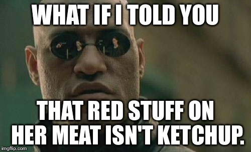 Matrix Morpheus Meme | WHAT IF I TOLD YOU THAT RED STUFF ON HER MEAT ISN'T KETCHUP. | image tagged in memes,matrix morpheus | made w/ Imgflip meme maker