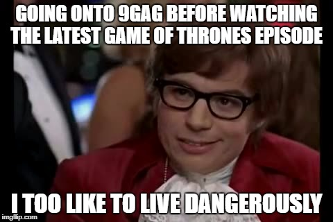 I Too Like To Live Dangerously Meme | GOING ONTO 9GAG BEFORE WATCHING THE LATEST GAME OF THRONES EPISODE I TOO LIKE TO LIVE DANGEROUSLY | image tagged in memes,i too like to live dangerously | made w/ Imgflip meme maker