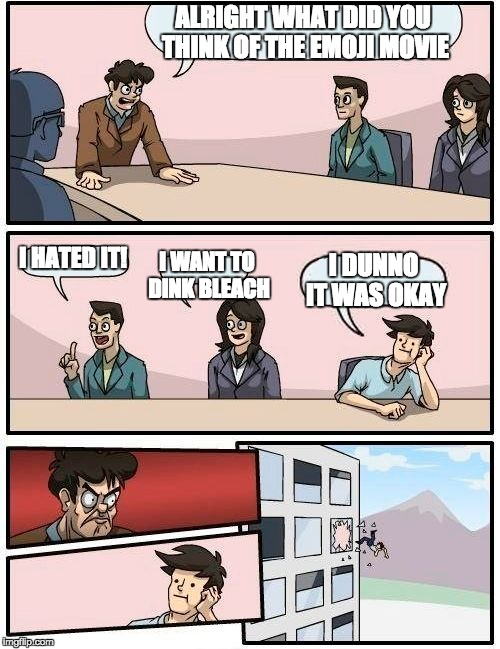 Boardroom Meeting Suggestion Meme | ALRIGHT WHAT DID YOU THINK OF THE EMOJI MOVIE I HATED IT! I WANT TO DINK BLEACH I DUNNO IT WAS OKAY | image tagged in memes,boardroom meeting suggestion | made w/ Imgflip meme maker