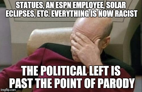 Captain Picard Facepalm Meme | STATUES, AN ESPN EMPLOYEE, SOLAR ECLIPSES, ETC. EVERYTHING IS NOW RACIST THE POLITICAL LEFT IS PAST THE POINT OF PARODY | image tagged in memes,captain picard facepalm | made w/ Imgflip meme maker
