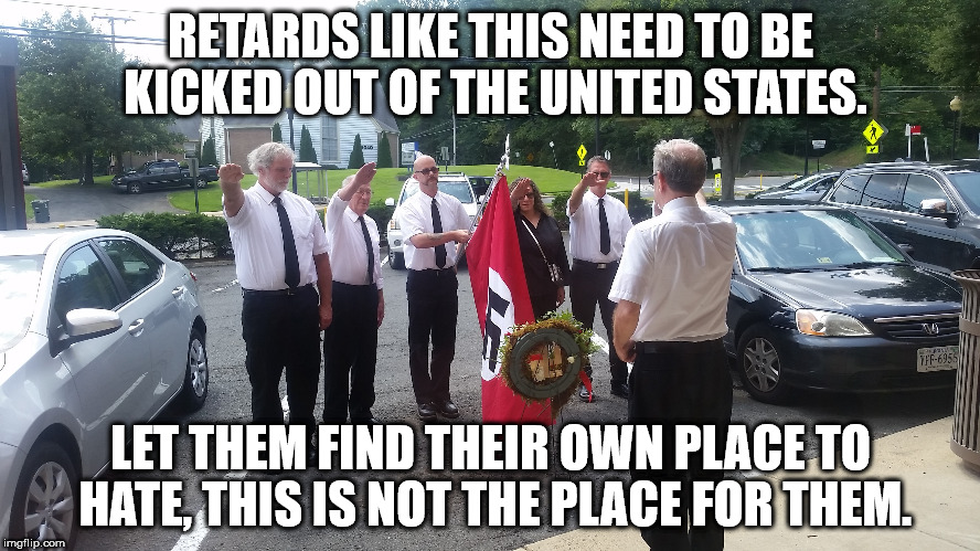 Why can't we just round them up and drop them off in another country?  | RETARDS LIKE THIS NEED TO BE KICKED OUT OF THE UNITED STATES. LET THEM FIND THEIR OWN PLACE TO HATE, THIS IS NOT THE PLACE FOR THEM. | image tagged in hate groups,neo-nazis,maga,idiots,clifton shepherd cliffshep | made w/ Imgflip meme maker