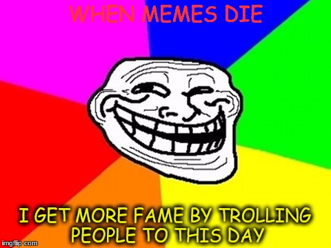 Troll Face Colored Meme | WHEN MEMES DIE I GET MORE FAME BY TROLLING PEOPLE TO THIS DAY | image tagged in memes,troll face colored | made w/ Imgflip meme maker