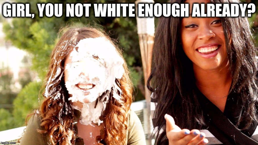 WHITER THAN WHITE | GIRL, YOU NOT WHITE ENOUGH ALREADY? | image tagged in memes,funny,pie,face,white,cream | made w/ Imgflip meme maker