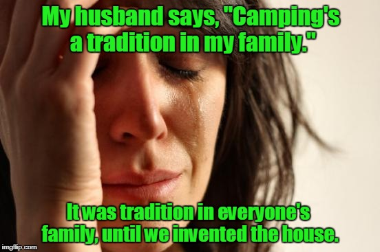 "First World Problems Meme | My husband says, ""Camping's a tradition in my family."" It was tradition in everyone's family, until we invented the house. 