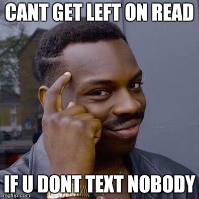 Thinking Black Guy | CANT GET LEFT ON READ IF U DONT TEXT NOBODY | image tagged in thinking black guy | made w/ Imgflip meme maker