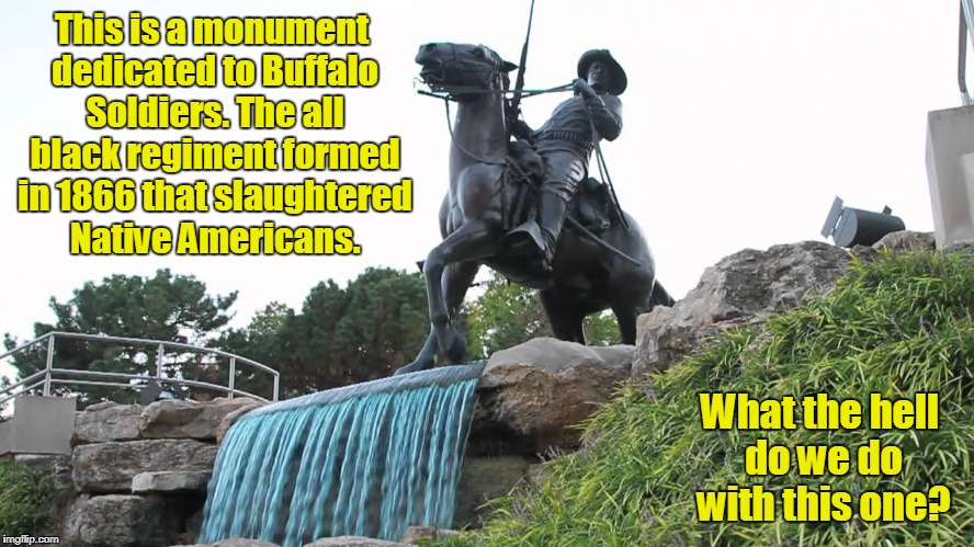 Should this one be torn down too?  | This is a monument dedicated to Buffalo Soldiers. The all black regiment formed in 1866 that slaughtered Native Americans. What the hell do  | image tagged in monuments,buffalo soldiers,history | made w/ Imgflip meme maker