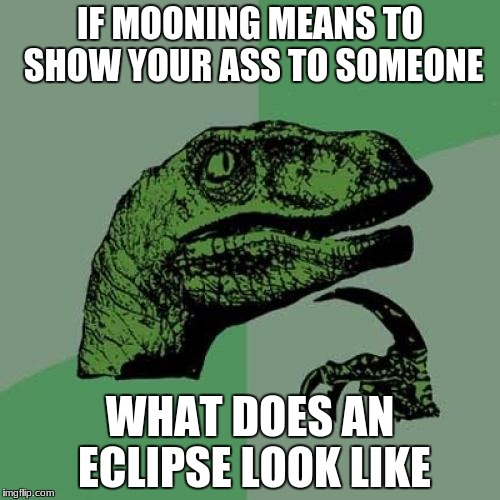 Philosoraptor Meme | IF MOONING MEANS TO SHOW YOUR ASS TO SOMEONE WHAT DOES AN ECLIPSE LOOK LIKE | image tagged in memes,philosoraptor | made w/ Imgflip meme maker