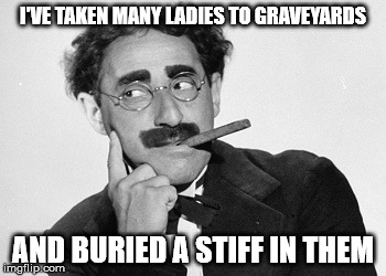 I'VE TAKEN MANY LADIES TO GRAVEYARDS AND BURIED A STIFF IN THEM | made w/ Imgflip meme maker