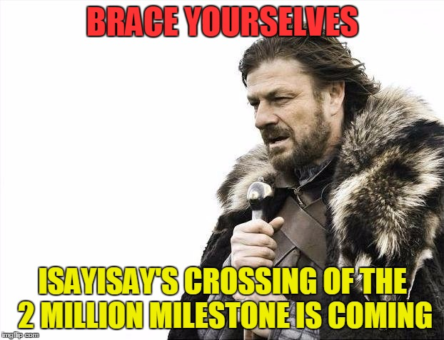 Brace Yourselves X is Coming Meme | BRACE YOURSELVES ISAYISAY'S CROSSING OF THE 2 MILLION MILESTONE IS COMING | image tagged in memes,brace yourselves x is coming | made w/ Imgflip meme maker