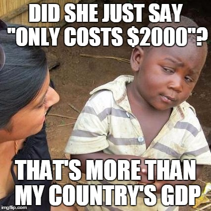 "Third World Skeptical Kid Meme | DID SHE JUST SAY ""ONLY COSTS $2000""? THAT'S MORE THAN MY COUNTRY'S GDP 