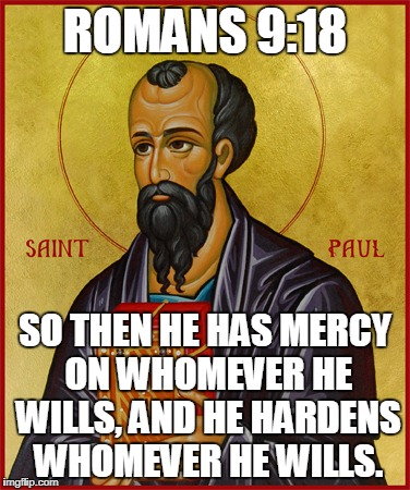 Paul the Apostle  | ROMANS 9:18 SO THEN HE HAS MERCY ON WHOMEVER HE WILLS, AND HE HARDENS WHOMEVER HE WILLS. | image tagged in paul the apostle | made w/ Imgflip meme maker