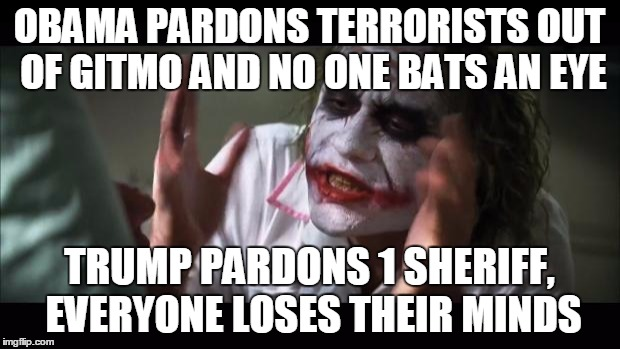 And everybody loses their minds Meme | OBAMA PARDONS TERRORISTS OUT OF GITMO AND NO ONE BATS AN EYE TRUMP PARDONS 1 SHERIFF, EVERYONE LOSES THEIR MINDS | image tagged in memes,and everybody loses their minds | made w/ Imgflip meme maker