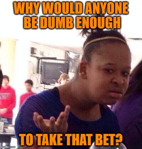 Black Girl Wat Meme | WHY WOULD ANYONE BE DUMB ENOUGH TO TAKE THAT BET? | image tagged in memes,black girl wat | made w/ Imgflip meme maker