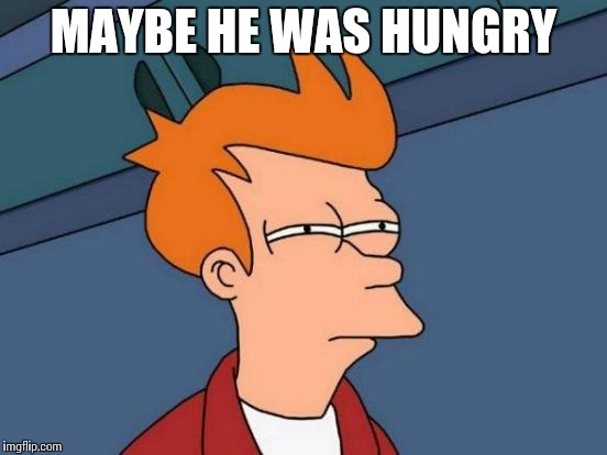 Futurama Fry Meme | MAYBE HE WAS HUNGRY | image tagged in memes,futurama fry | made w/ Imgflip meme maker