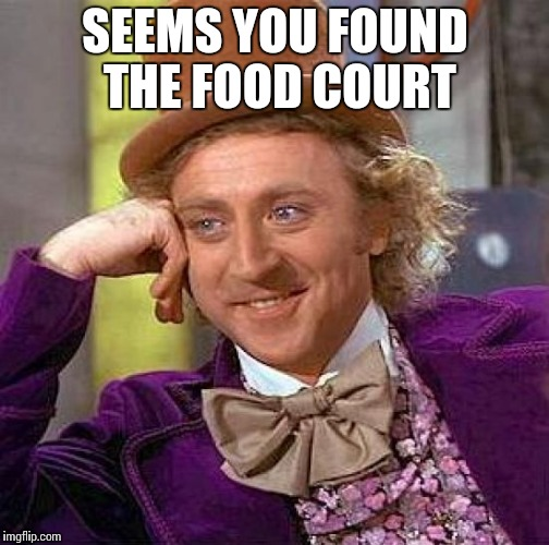 Creepy Condescending Wonka Meme | SEEMS YOU FOUND THE FOOD COURT | image tagged in memes,creepy condescending wonka | made w/ Imgflip meme maker