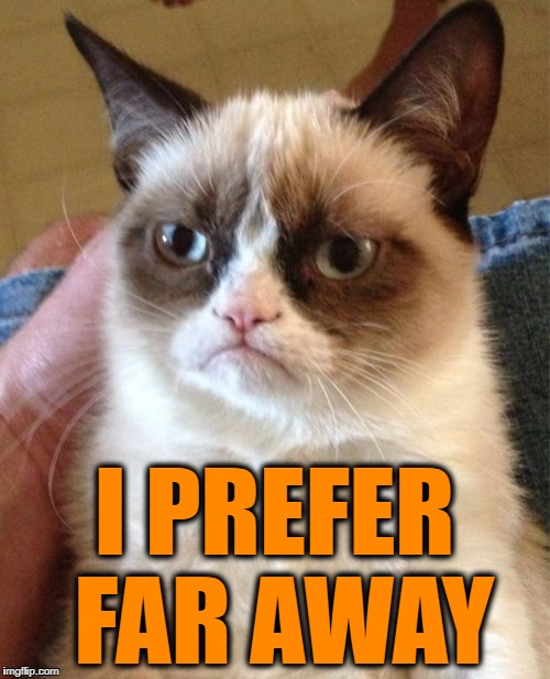 Grumpy Cat Meme | I PREFER FAR AWAY | image tagged in memes,grumpy cat | made w/ Imgflip meme maker