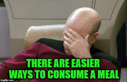 Captain Picard Facepalm Meme | THERE ARE EASIER WAYS TO CONSUME A MEAL | image tagged in memes,captain picard facepalm | made w/ Imgflip meme maker