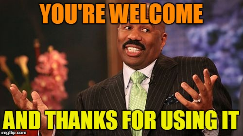 Steve Harvey Meme | YOU'RE WELCOME AND THANKS FOR USING IT | image tagged in memes,steve harvey | made w/ Imgflip meme maker