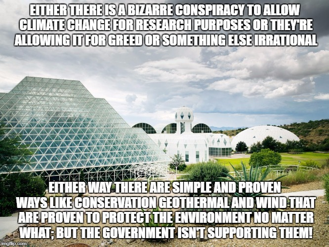 Climate Change Research | EITHER THERE IS A BIZARRE CONSPIRACY TO ALLOW CLIMATE CHANGE FOR RESEARCH PURPOSES OR THEY'RE ALLOWING IT FOR GREED OR SOMETHING ELSE IRRATI | image tagged in climate change,environment,conspiracy theory,biosphere 2 | made w/ Imgflip meme maker