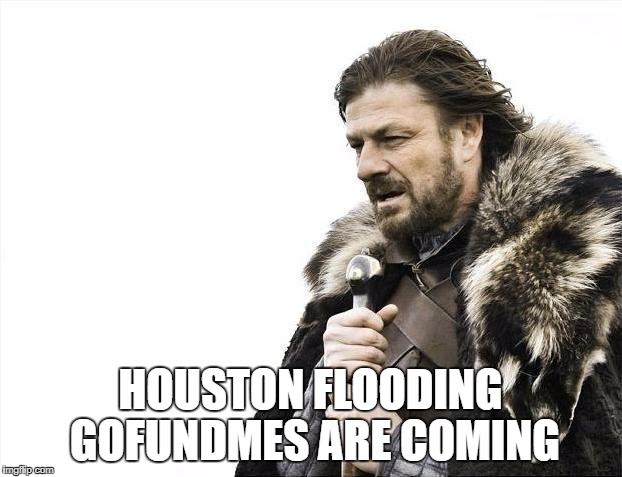 Brace Yourselves X is Coming Meme | HOUSTON FLOODING GOFUNDMES ARE COMING | image tagged in memes,brace yourselves x is coming | made w/ Imgflip meme maker